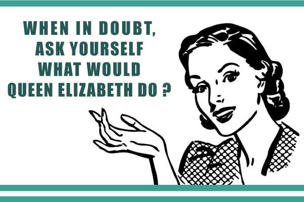 When in doubt, ask yourself what would Queen Elizabeth do ? elisabeth reine